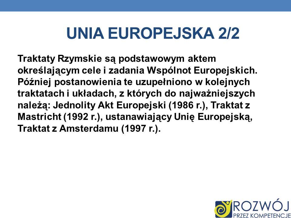 UNIA EUROPEJSKA 2/2 Traktaty Rzymskie są podstawowym aktem określającym cele i zadania Wspólnot Europejskich. Później postanowienia te uzupełniono w k