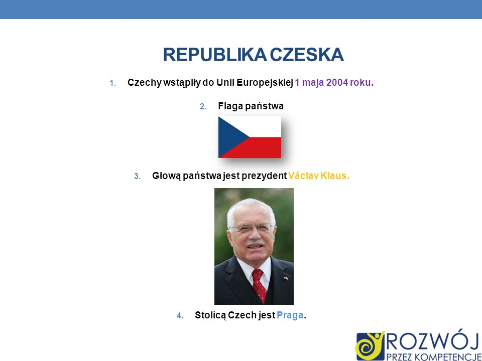 REPUBLIKA CZESKA 1. Czechy wstąpiły do Unii Europejskiej 1 maja 2004 roku. 2. Flaga państwa 3. Głową państwa jest prezydent Václav Klaus. 4. Stolicą C