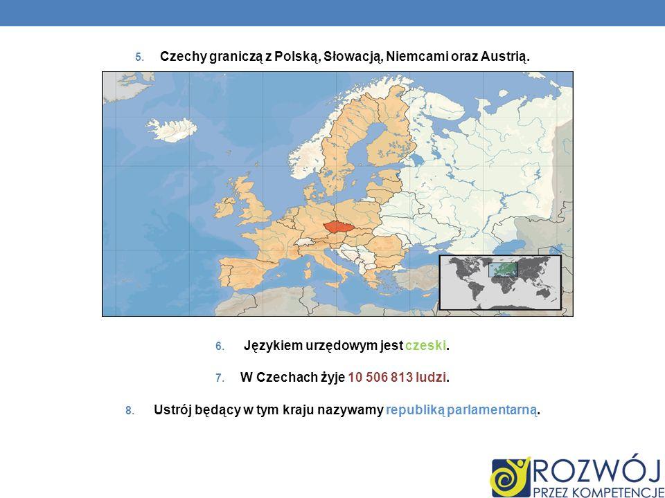 5. Czechy graniczą z Polską, Słowacją, Niemcami oraz Austrią. 6. Językiem urzędowym jest czeski. 7. W Czechach żyje 10 506 813 ludzi. 8. Ustrój będący