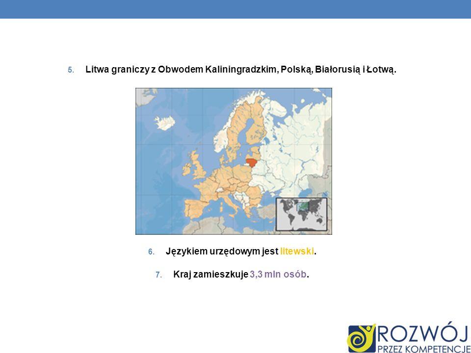 5. Litwa graniczy z Obwodem Kaliningradzkim, Polską, Białorusią i Łotwą. 6. Językiem urzędowym jest litewski. 7. Kraj zamieszkuje 3,3 mln osób.