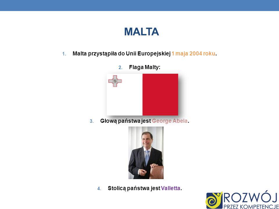 MALTA 1. Malta przystąpiła do Unii Europejskiej 1 maja 2004 roku. 2. Flaga Malty: 3. Głową państwa jest George Abela. 4. Stolicą państwa jest Valletta