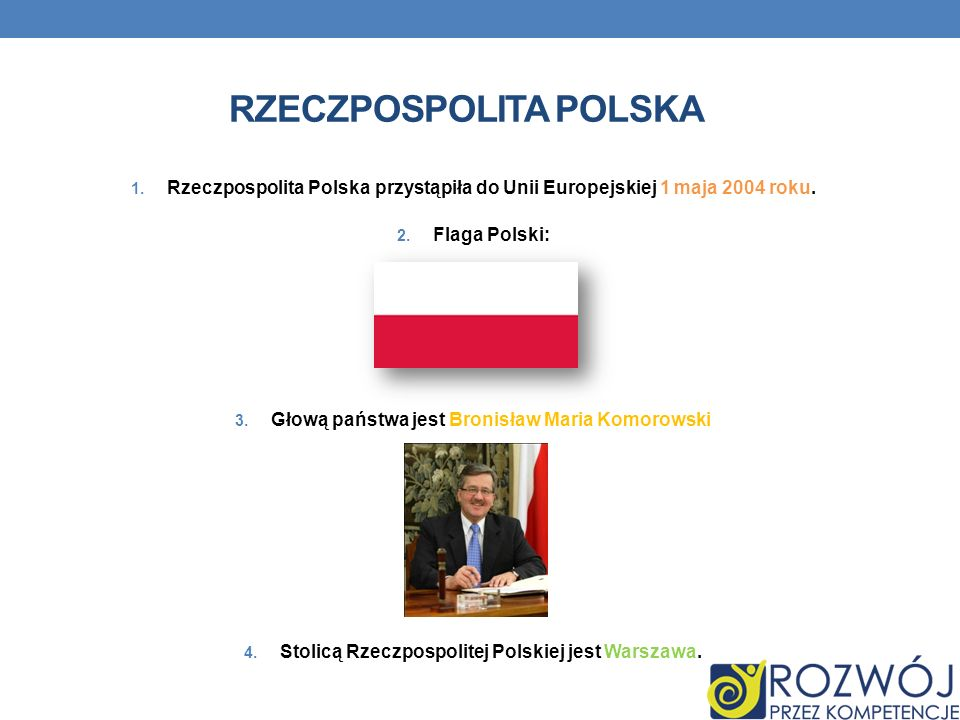 RZECZPOSPOLITA POLSKA 1. Rzeczpospolita Polska przystąpiła do Unii Europejskiej 1 maja 2004 roku. 2. Flaga Polski: 3. Głową państwa jest Bronisław Mar