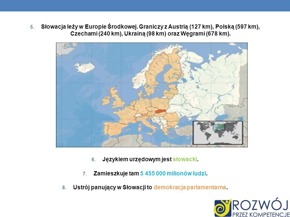 5. Słowacja leży w Europie Środkowej. Graniczy z Austrią (127 km), Polską (597 km), Czechami (240 km), Ukrainą (98 km) oraz Węgrami (678 km). 6. Język