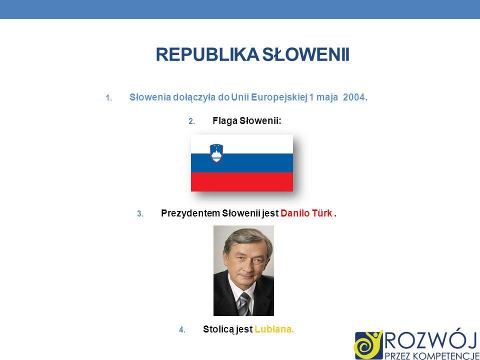 REPUBLIKA SŁOWENII 1. Słowenia dołączyła do Unii Europejskiej 1 maja 2004. 2. Flaga Słowenii: 3. Prezydentem Słowenii jest Danilo Türk. 4. Stolicą jes