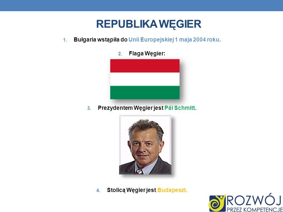 REPUBLIKA WĘGIER 1. Bułgaria wstąpiła do Unii Europejskiej 1 maja 2004 roku. 2. Flaga Węgier: 3. Prezydentem Węgier jest Pál Schmitt. 4. Stolicą Węgie