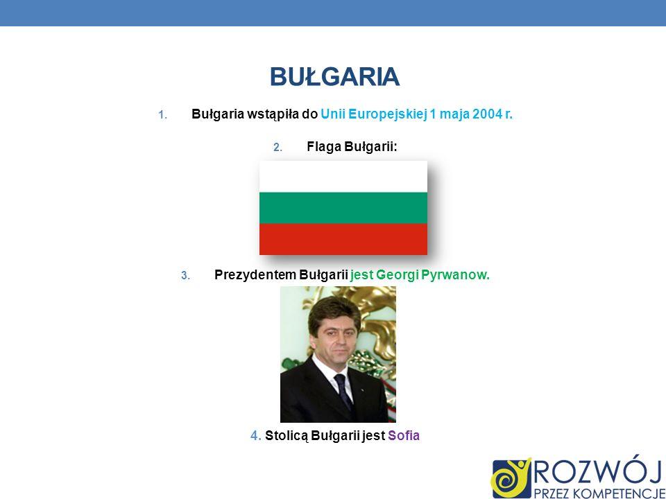 BUŁGARIA 1. Bułgaria wstąpiła do Unii Europejskiej 1 maja 2004 r. 2. Flaga Bułgarii: 3. Prezydentem Bułgarii jest Georgi Pyrwanow. 4. Stolicą Bułgarii