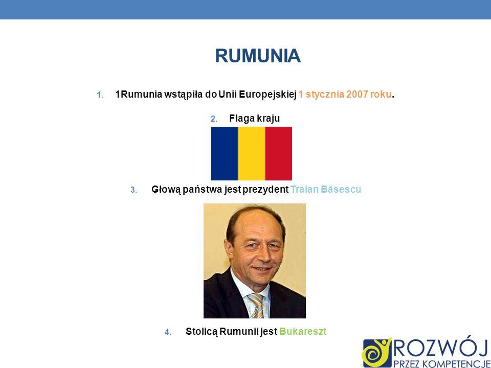 RUMUNIA 1. 1Rumunia wstąpiła do Unii Europejskiej 1 stycznia 2007 roku. 2. Flaga kraju 3. Głową państwa jest prezydent Traian Băsescu 4. Stolicą Rumun