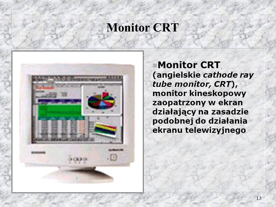13 Monitor CRT n Monitor CRT (angielskie cathode ray tube monitor, CRT), monitor kineskopowy zaopatrzony w ekran działający na zasadzie podobnej do dz