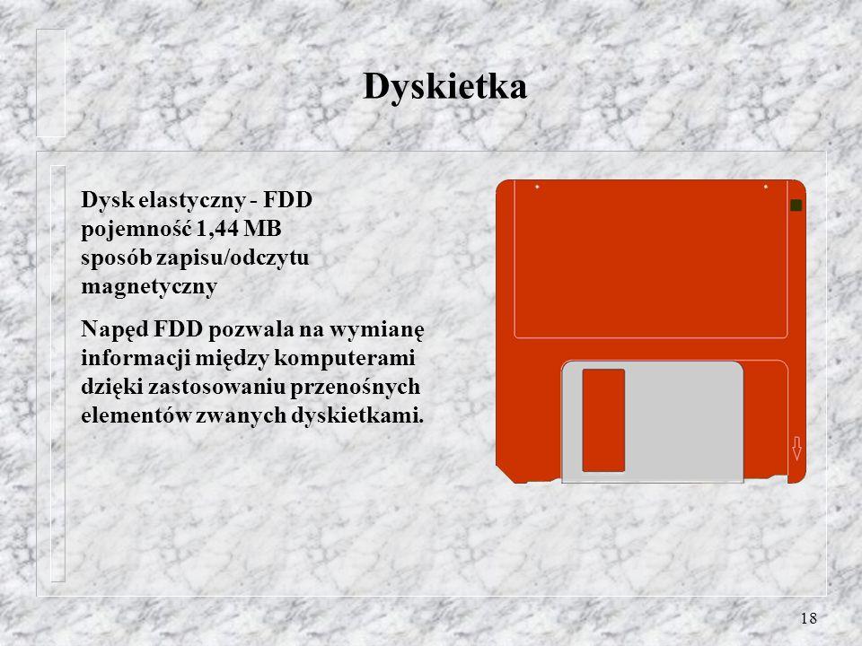 18 Dyskietka Dysk elastyczny - FDD pojemność 1,44 MB sposób zapisu/odczytu magnetyczny Napęd FDD pozwala na wymianę informacji między komputerami dzię