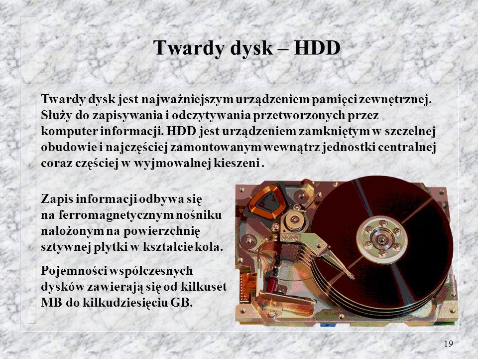 19 Twardy dysk – HDD Zapis informacji odbywa się na ferromagnetycznym nośniku nałożonym na powierzchnię sztywnej płytki w kształcie koła. Pojemności w