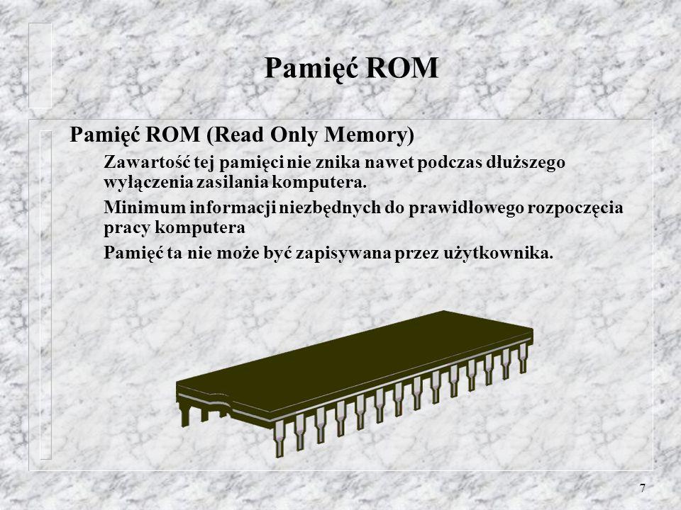 7 Pamięć ROM Pamięć ROM (Read Only Memory) Zawartość tej pamięci nie znika nawet podczas dłuższego wyłączenia zasilania komputera. Minimum informacji