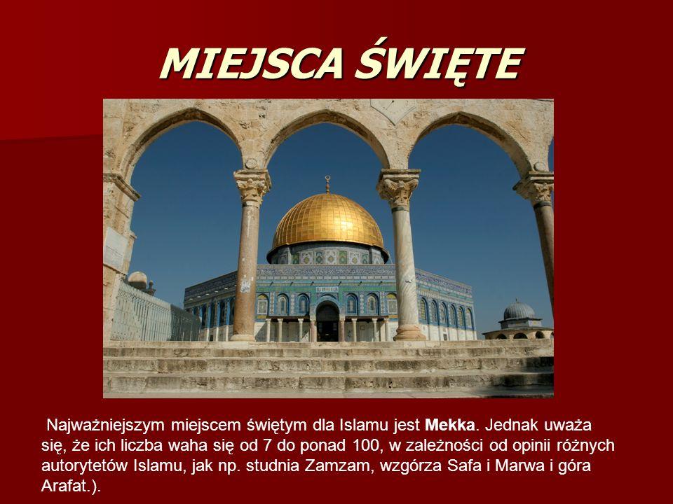 MIEJSCA ŚWIĘTE Najważniejszym miejscem świętym dla Islamu jest Mekka. Jednak uważa się, że ich liczba waha się od 7 do ponad 100, w zależności od opin