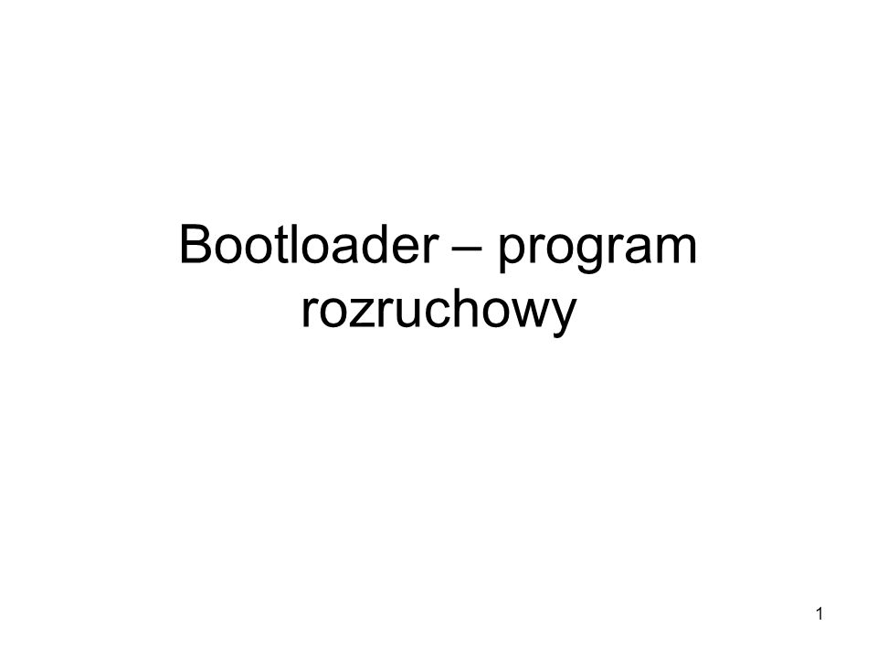 1 Bootloader – program rozruchowy