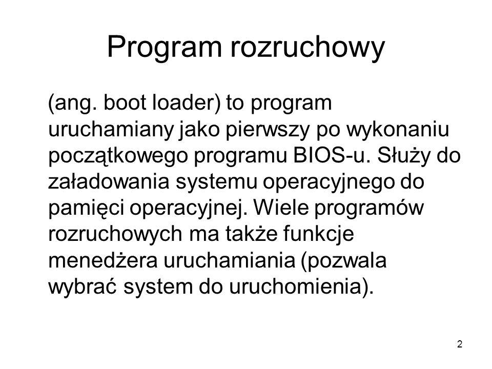 2 Program rozruchowy (ang. boot loader) to program uruchamiany jako pierwszy po wykonaniu początkowego programu BIOS-u. Służy do załadowania systemu o