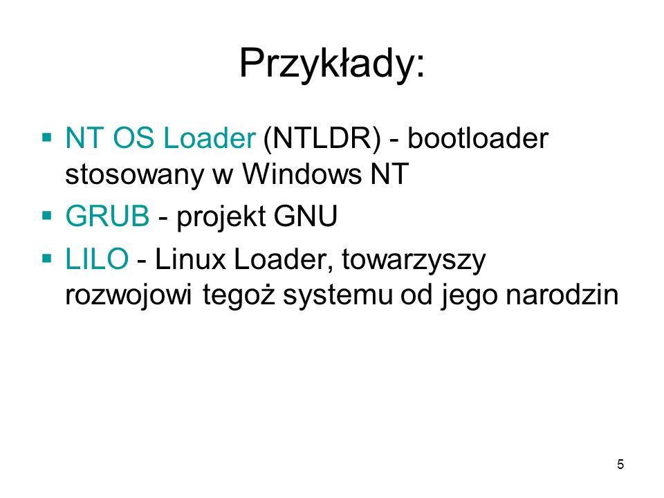 5 Przykłady: NT OS Loader (NTLDR) - bootloader stosowany w Windows NT GRUB - projekt GNU LILO - Linux Loader, towarzyszy rozwojowi tegoż systemu od je