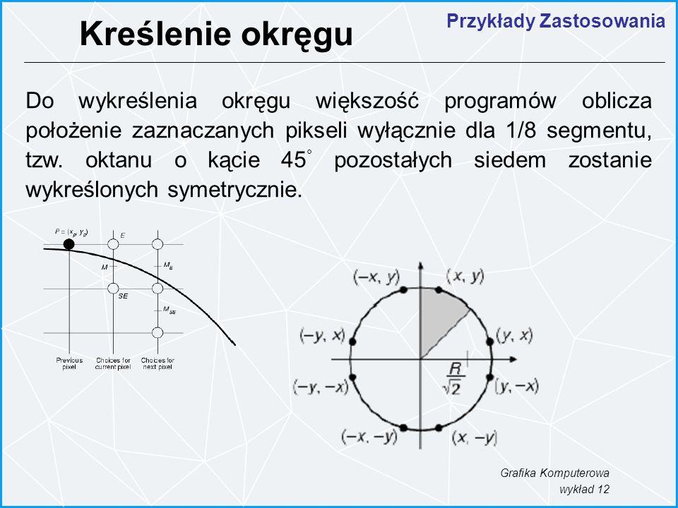 Grafika Komputerowa wykład 12 Do wykreślenia okręgu większość programów oblicza położenie zaznaczanych pikseli wyłącznie dla 1/8 segmentu, tzw. oktanu