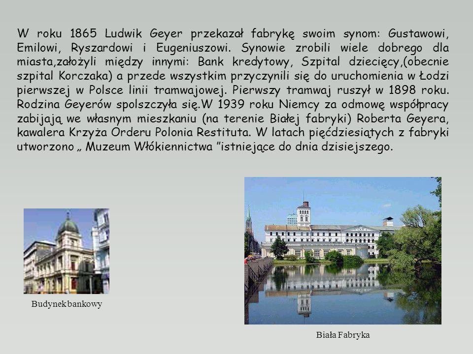 W roku 1865 Ludwik Geyer przekazał fabrykę swoim synom: Gustawowi, Emilowi, Ryszardowi i Eugeniuszowi.
