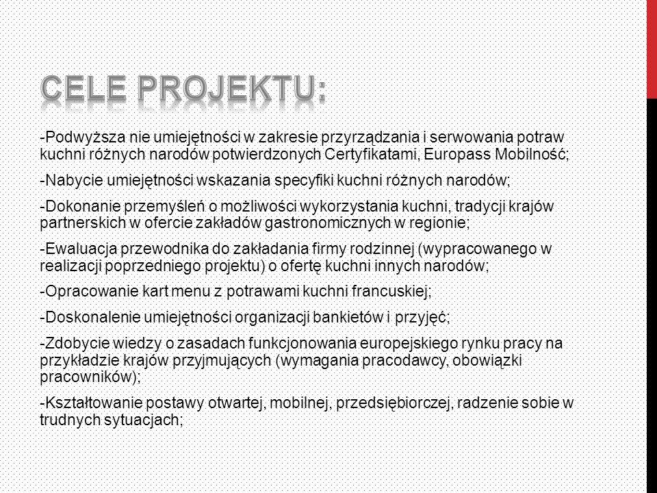 -Podwyższa nie umiejętności w zakresie przyrządzania i serwowania potraw kuchni różnych narodów potwierdzonych Certyfikatami, Europass Mobilność; -Nabycie umiejętności wskazania specyfiki kuchni różnych narodów; -Dokonanie przemyśleń o możliwości wykorzystania kuchni, tradycji krajów partnerskich w ofercie zakładów gastronomicznych w regionie; -Ewaluacja przewodnika do zakładania firmy rodzinnej (wypracowanego w realizacji poprzedniego projektu) o ofertę kuchni innych narodów; -Opracowanie kart menu z potrawami kuchni francuskiej; -Doskonalenie umiejętności organizacji bankietów i przyjęć; -Zdobycie wiedzy o zasadach funkcjonowania europejskiego rynku pracy na przykładzie krajów przyjmujących (wymagania pracodawcy, obowiązki pracowników); -Kształtowanie postawy otwartej, mobilnej, przedsiębiorczej, radzenie sobie w trudnych sytuacjach;