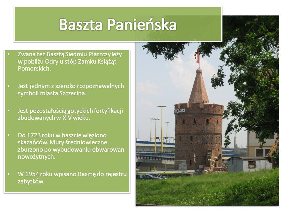 Zwana też Basztą Siedmiu Płaszczy leży w pobliżu Odry u stóp Zamku Książąt Pomorskich. Jest jednym z szeroko rozpoznawalnych symboli miasta Szczecina.