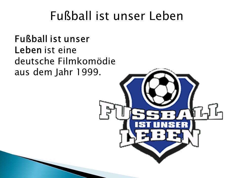 Fußball ist unser Leben Fußball ist unser Leben ist eine deutsche Filmkomödie aus dem Jahr 1999.