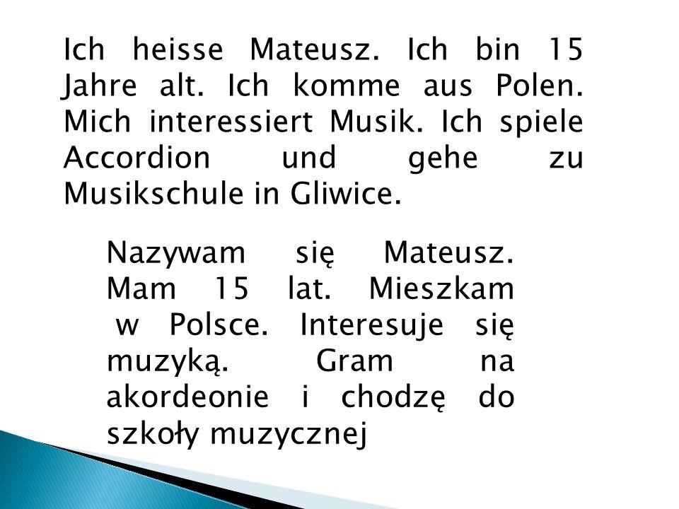 Ich heisse Mateusz. Ich bin 15 Jahre alt. Ich komme aus Polen. Mich interessiert Musik. Ich spiele Accordion und gehe zu Musikschule in Gliwice. Nazyw