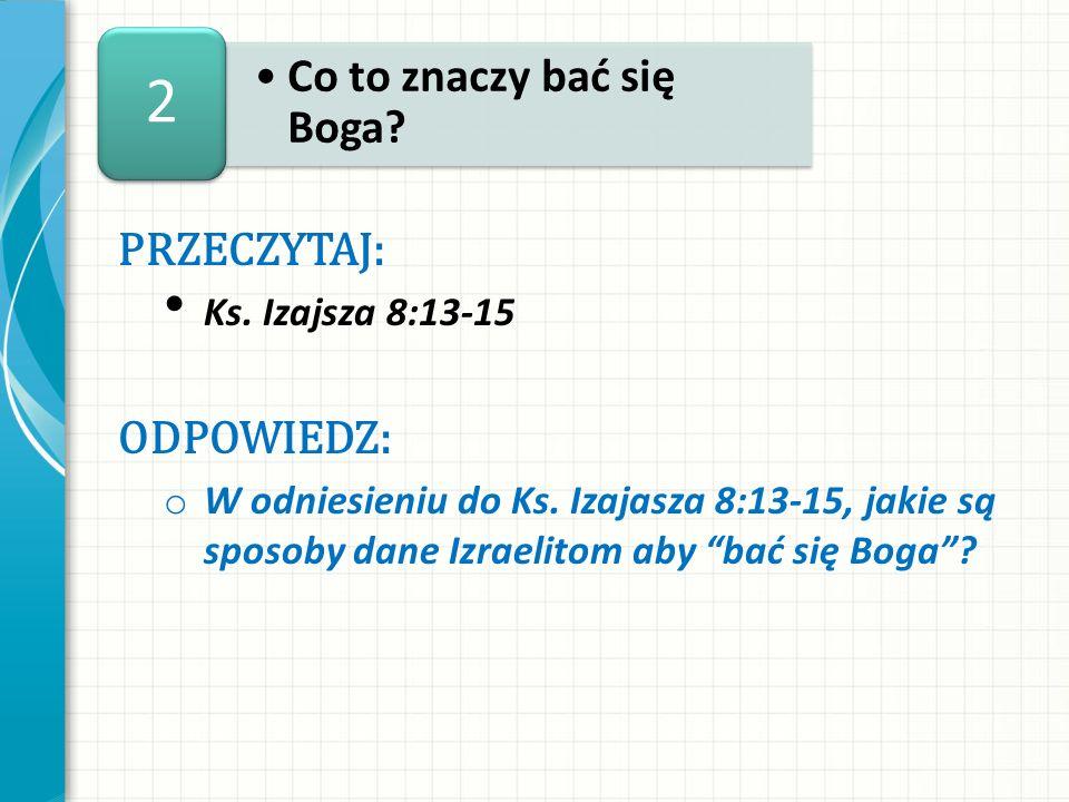2 PRZECZYTAJ: Ks. Izajsza 8:13-15 ODPOWIEDZ: o W odniesieniu do Ks. Izajasza 8:13-15, jakie są sposoby dane Izraelitom aby bać się Boga?