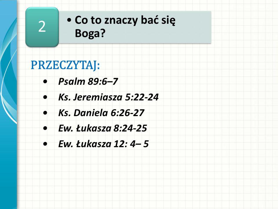 PRZECZYTAJ: Psalm 89:6–7 Ks. Jeremiasza 5:22-24 Ks. Daniela 6:26-27 Ew. Łukasza 8:24-25 Ew. Łukasza 12: 4– 5 Co to znaczy bać się Boga? 2