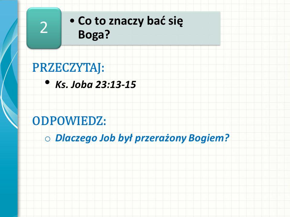 2 PRZECZYTAJ: Ks. Joba 23:13-15 ODPOWIEDZ: o Dlaczego Job był przerażony Bogiem?