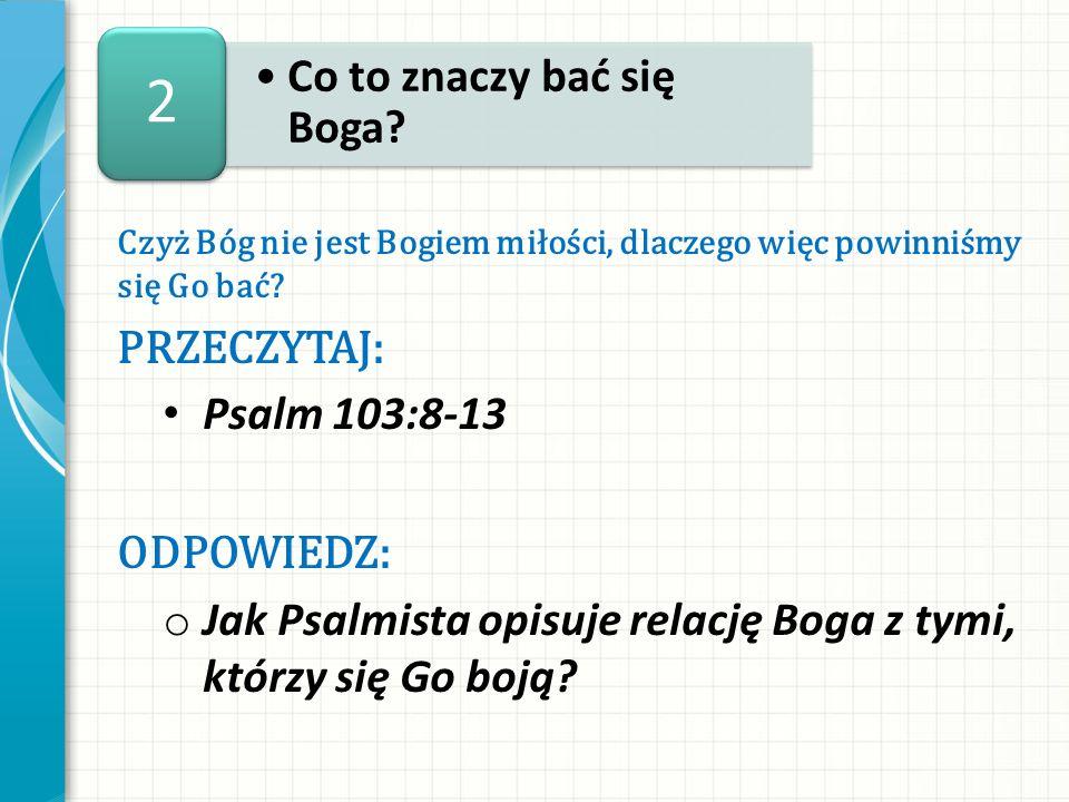 Czyż Bóg nie jest Bogiem miłości, dlaczego więc powinniśmy się Go bać? PRZECZYTAJ: Psalm 103:8-13 ODPOWIEDZ: o Jak Psalmista opisuje relację Boga z ty