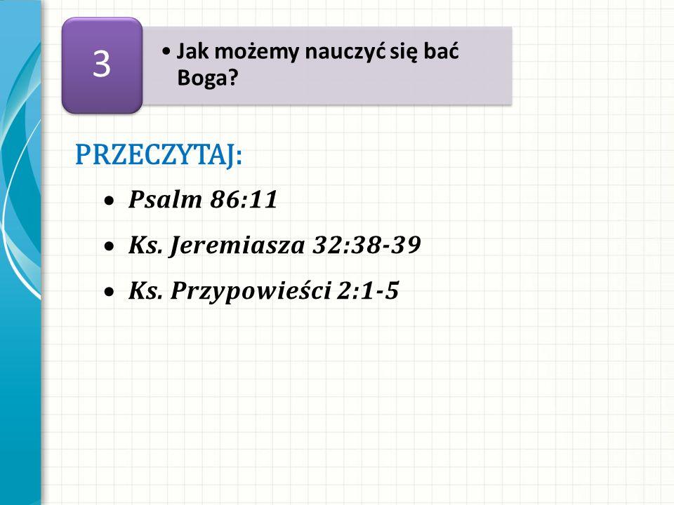 PRZECZYTAJ: Psalm 86:11 Ks. Jeremiasza 32:38-39 Ks. Przypowieści 2:1-5 Jak możemy nauczyć się bać Boga? 3