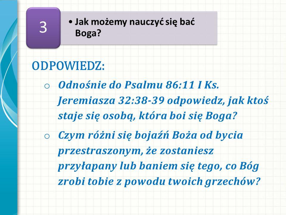 ODPOWIEDZ: o Odnośnie do Psalmu 86:11 I Ks. Jeremiasza 32:38-39 odpowiedz, jak ktoś staje się osobą, która boi się Boga? o Czym różni się bojaźń Boża