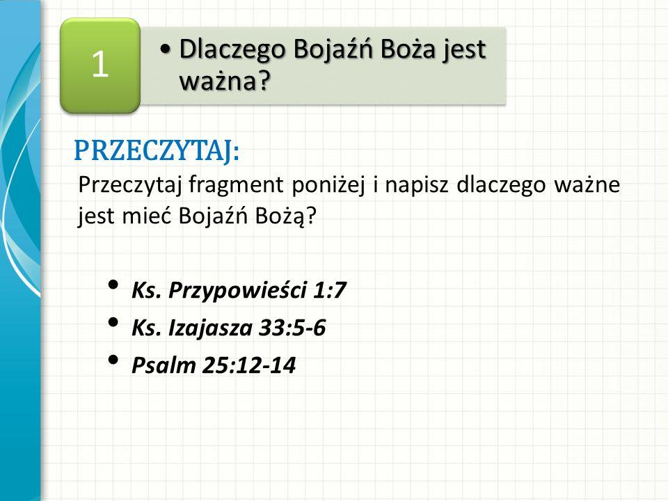 Przeczytaj fragment poniżej i napisz dlaczego ważne jest mieć Bojaźń Bożą? Ks. Przypowieści 1:7 Ks. Izajasza 33:5-6 Psalm 25:12-14 Dlaczego Bojaźń Boż