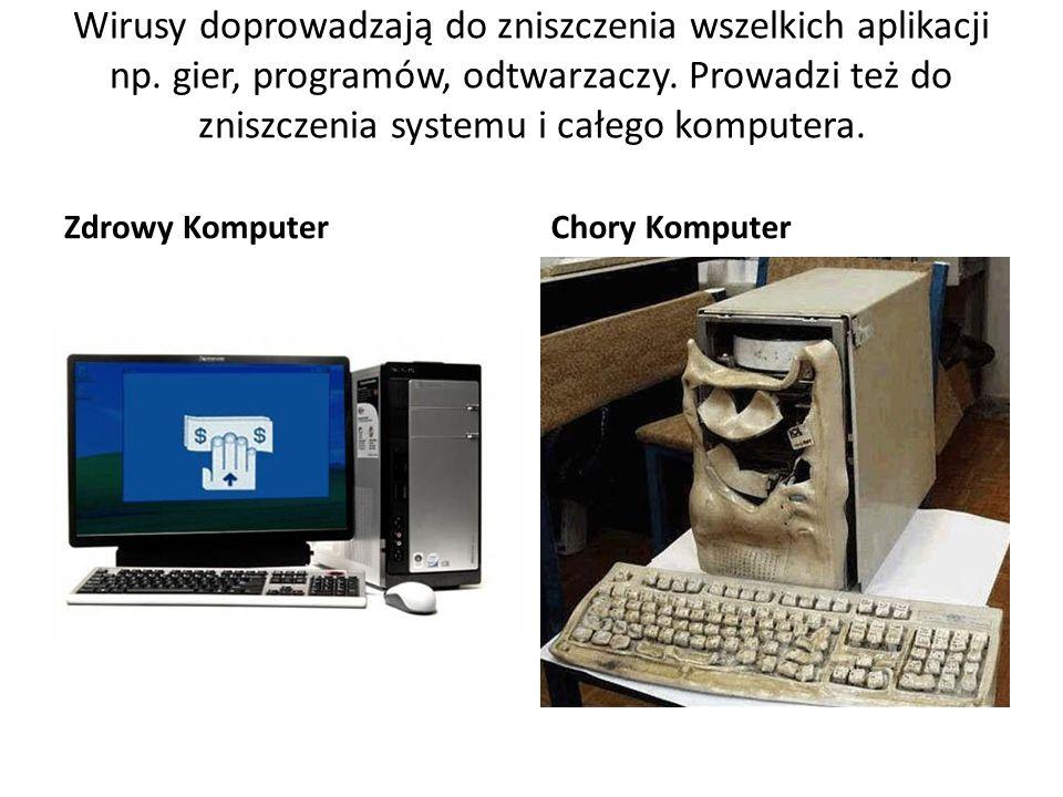 Wirusy doprowadzają do zniszczenia wszelkich aplikacji np. gier, programów, odtwarzaczy. Prowadzi też do zniszczenia systemu i całego komputera. Zdrow