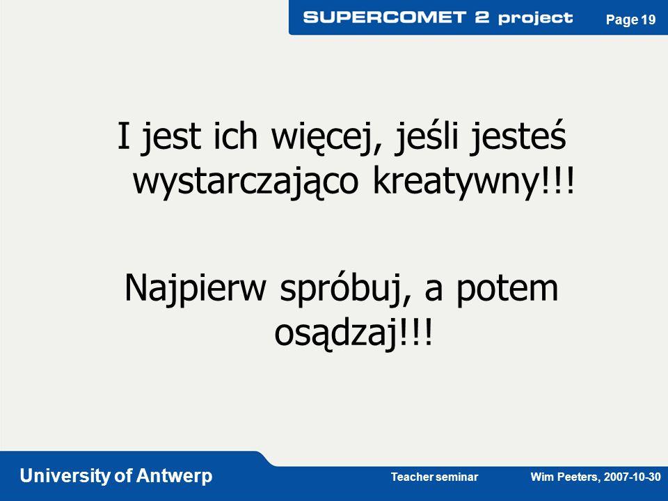 Teacher seminar Wim Peeters, 2007-10-30 University of Antwerp Page 19 I jest ich więcej, jeśli jesteś wystarczająco kreatywny!!! Najpierw spróbuj, a p