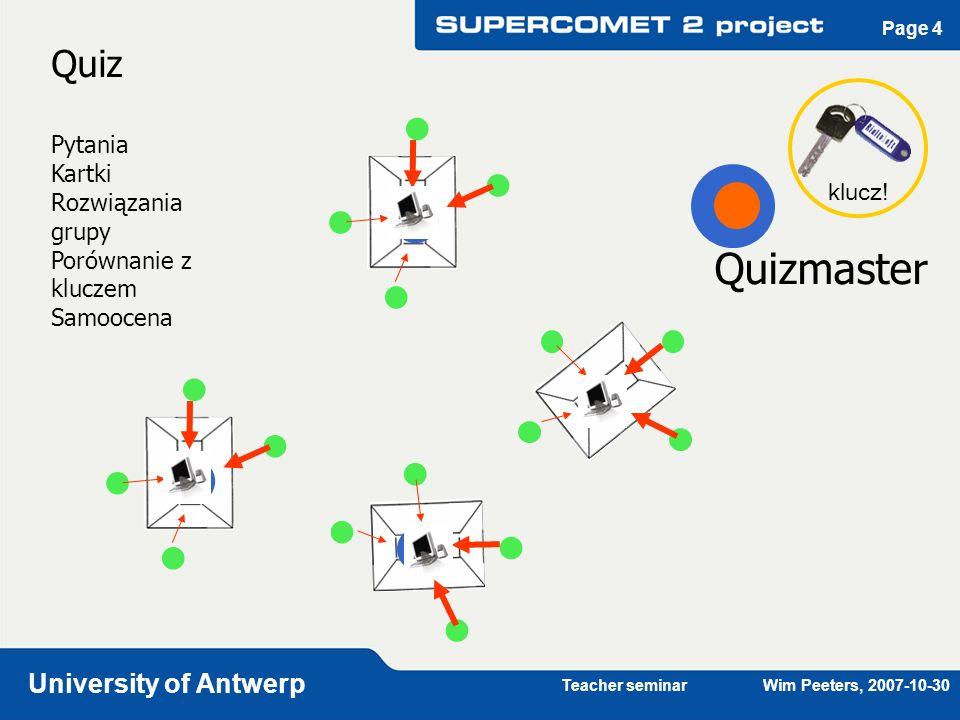 Teacher seminar Wim Peeters, 2007-10-30 University of Antwerp Page 4 Quiz Pytania Kartki Rozwiązania grupy Porównanie z kluczem Samoocena klucz! Quizm