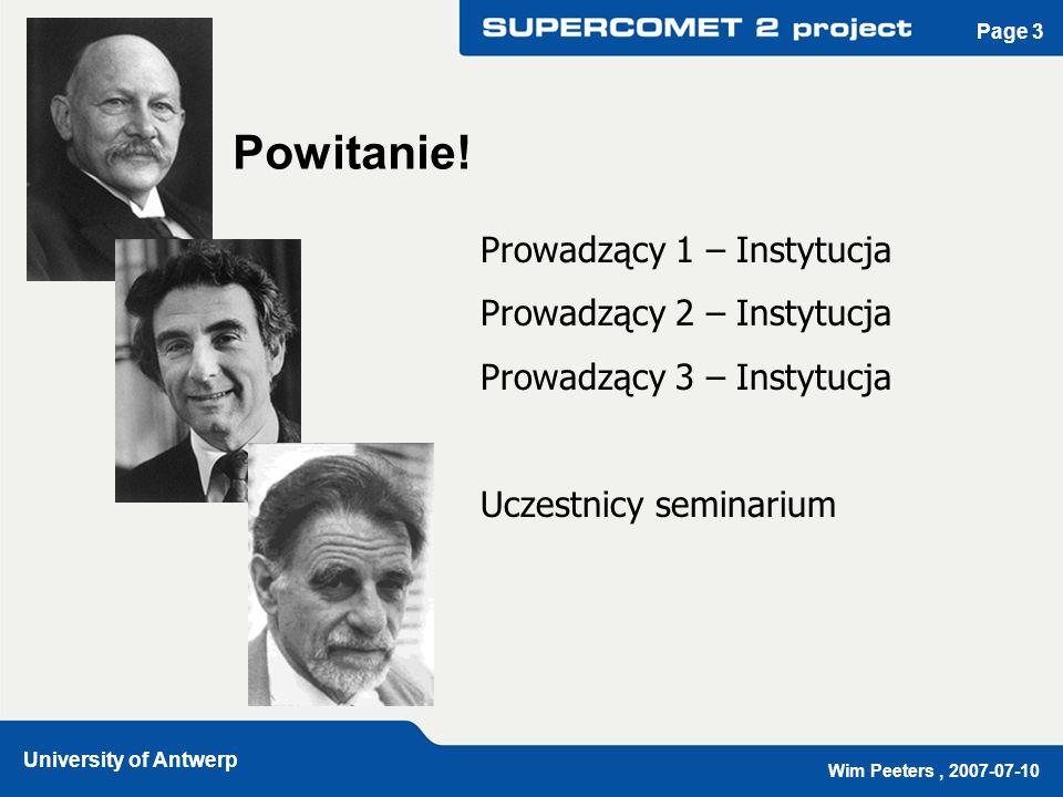 Wim Peeters, 2007-07-10 University of Antwerp Page 4 Projekt SUPERCOMET www.supercomet.no www.supercomet.no Nadprzewodnictwo: Multimedialne edukacyjne narzędzie SUPERCOMET: czerwiec 2001 – listopad 2004 SUPERCOMET 2: grudzień 2004 – grudzień 2008 Program Leonardo da Vinci