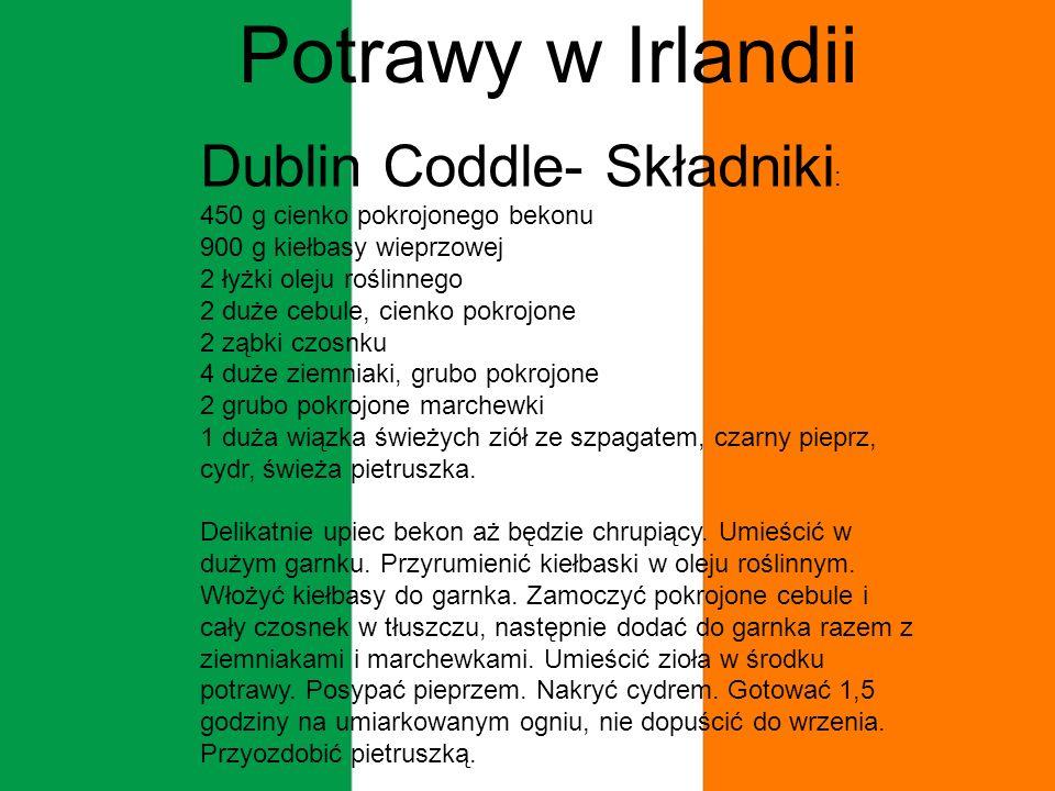 Potrawy w Irlandii Dublin Coddle- Składniki : 450 g cienko pokrojonego bekonu 900 g kiełbasy wieprzowej 2 łyżki oleju roślinnego 2 duże cebule, cienko pokrojone 2 ząbki czosnku 4 duże ziemniaki, grubo pokrojone 2 grubo pokrojone marchewki 1 duża wiązka świeżych ziół ze szpagatem, czarny pieprz, cydr, świeża pietruszka.