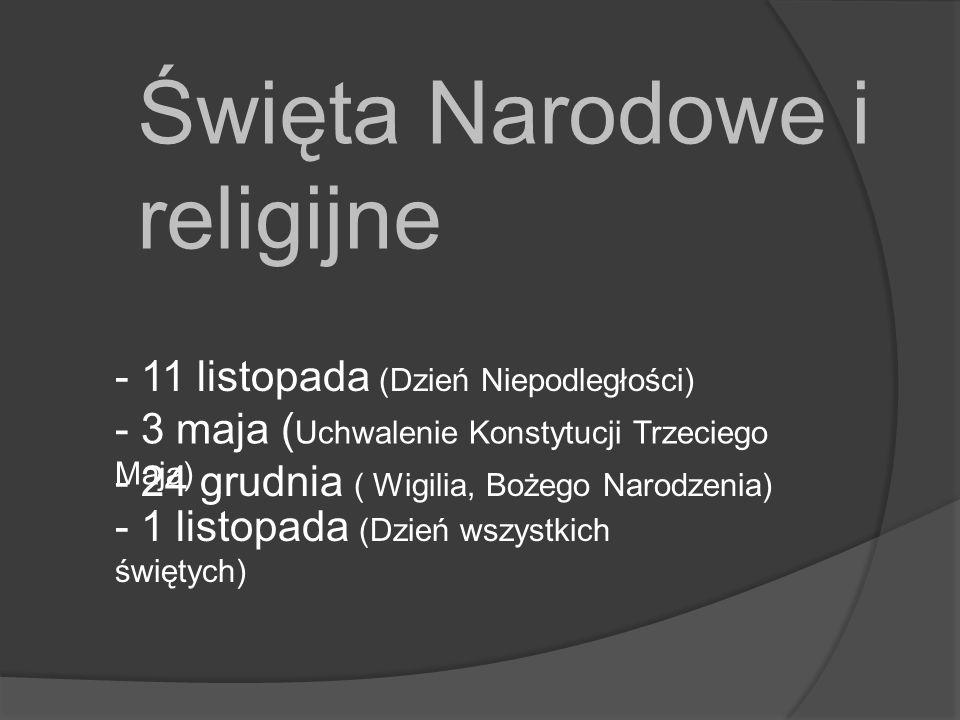 Święta Narodowe i religijne - 11 listopada (Dzień Niepodległości) - 3 maja ( Uchwalenie Konstytucji Trzeciego Maja) - 24 grudnia ( Wigilia, Bożego Narodzenia) - 1 listopada (Dzień wszystkich świętych)