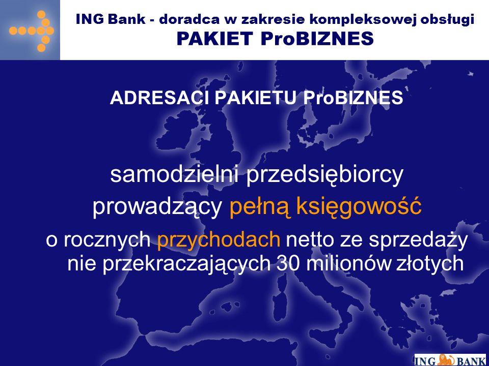 ADRESACI PAKIETU ProBIZNES ING Bank - doradca w zakresie kompleksowej obsługi PAKIET ProBIZNES samodzielni przedsiębiorcy prowadzący pełną księgowość o rocznych przychodach netto ze sprzedaży nie przekraczających 30 milionów złotych