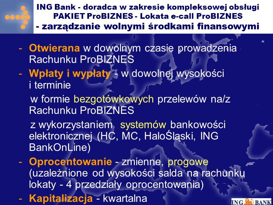 -Otwierana w dowolnym czasie prowadzenia Rachunku ProBIZNES -Wpłaty i wypłaty - w dowolnej wysokości i terminie w formie bezgotówkowych przelewów na/z Rachunku ProBIZNES z wykorzystaniem systemów bankowości elektronicznej (HC, MC, HaloŚląski, ING BankOnLine) -Oprocentowanie - zmienne, progowe (uzależnione od wysokości salda na rachunku lokaty - 4 przedziały oprocentowania) -Kapitalizacja - kwartalna ING Bank - doradca w zakresie kompleksowej obsługi PAKIET ProBIZNES - Lokata e-call ProBIZNES - zarządzanie wolnymi środkami finansowymi