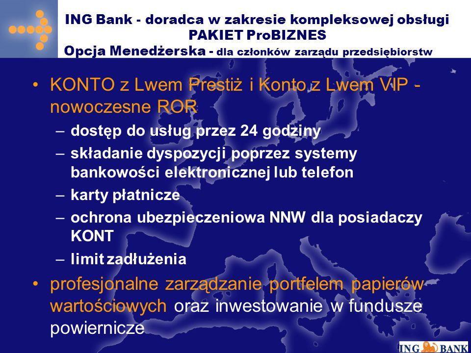 KONTO z Lwem Prestiż i Konto z Lwem VIP - nowoczesne ROR –dostęp do usług przez 24 godziny –składanie dyspozycji poprzez systemy bankowości elektronicznej lub telefon –karty płatnicze –ochrona ubezpieczeniowa NNW dla posiadaczy KONT –limit zadłużenia profesjonalne zarządzanie portfelem papierów wartościowych oraz inwestowanie w fundusze powiernicze ING Bank - doradca w zakresie kompleksowej obsługi PAKIET ProBIZNES Opcja Menedżerska - dla członków zarządu przedsiębiorstw