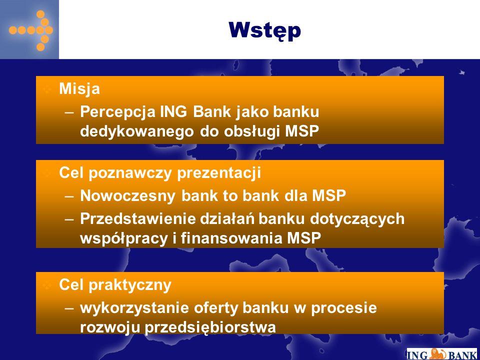 Misja –Percepcja ING Bank jako banku dedykowanego do obsługi MSP Wstęp Cel poznawczy prezentacji –Nowoczesny bank to bank dla MSP –Przedstawienie działań banku dotyczących współpracy i finansowania MSP Cel praktyczny –wykorzystanie oferty banku w procesie rozwoju przedsiębiorstwa