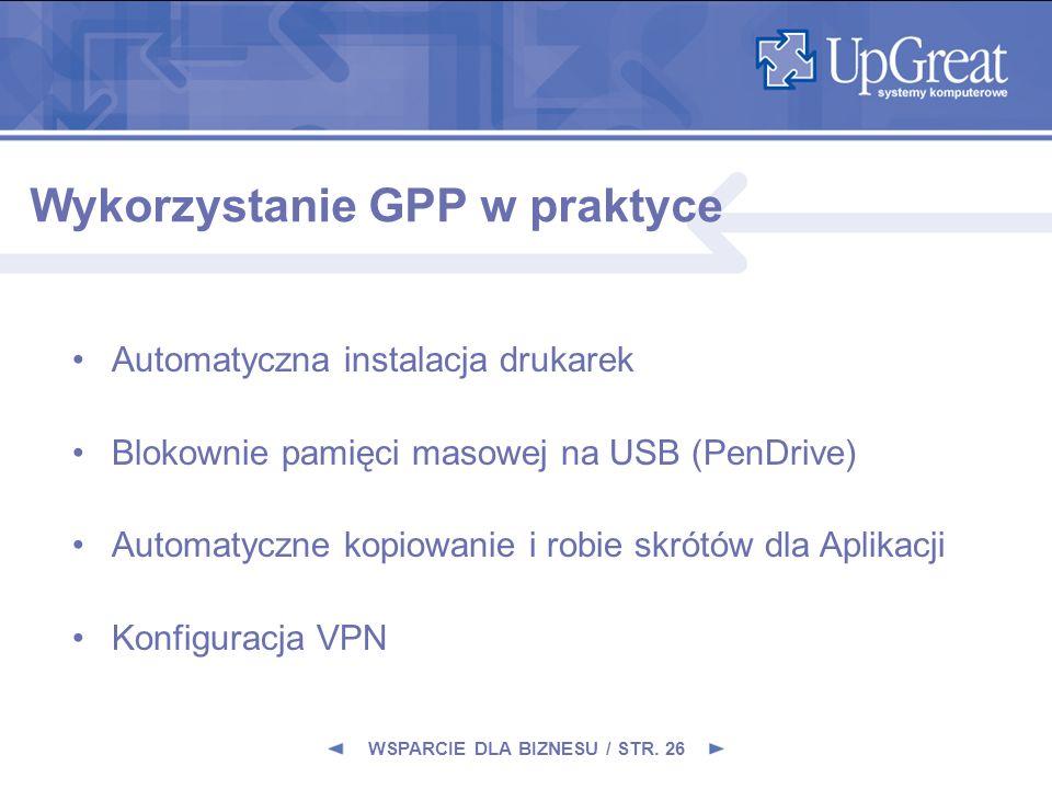 WSPARCIE DLA BIZNESU / STR. 26 Wykorzystanie GPP w praktyce Automatyczna instalacja drukarek Blokownie pamięci masowej na USB (PenDrive) Automatyczne