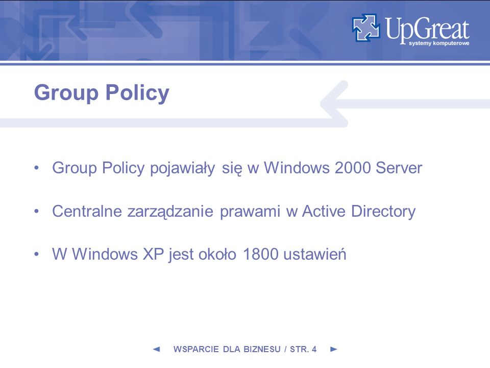 Group Policy Group Policy pojawiały się w Windows 2000 Server Centralne zarządzanie prawami w Active Directory W Windows XP jest około 1800 ustawień WSPARCIE DLA BIZNESU / STR.