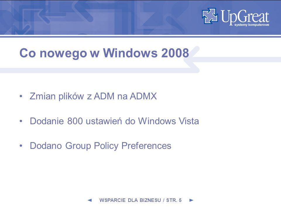 Niezależność plików ADMX od języka Plik ADM zawiera string z pojedynczym językiem Jeden plik ADMX może powiązany z jednym lub z wieloma plikami ADML Pliki ADMX są składowane w folderze policydefinitions, a pliki ADML w podfolderach zgodnych z językiem Dodanie jeżyka wiąże się z dodaniem pliku ADML WSPARCIE DLA BIZNESU / STR.