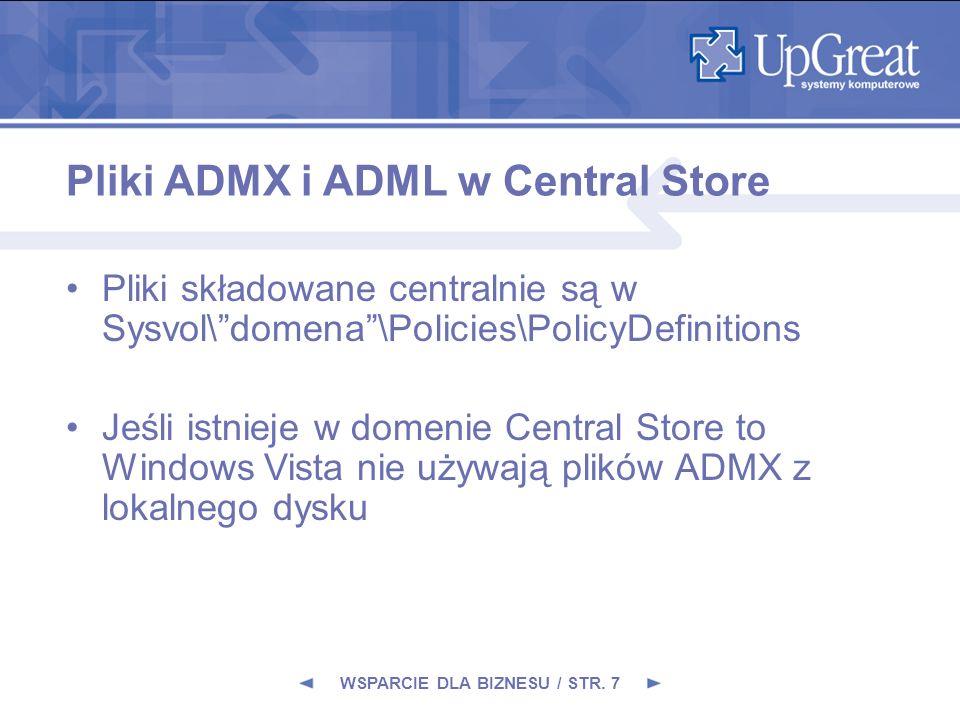 Pliki ADMX i ADML w Central Store Pliki składowane centralnie są w Sysvol\domena\Policies\PolicyDefinitions Jeśli istnieje w domenie Central Store to Windows Vista nie używają plików ADMX z lokalnego dysku WSPARCIE DLA BIZNESU / STR.