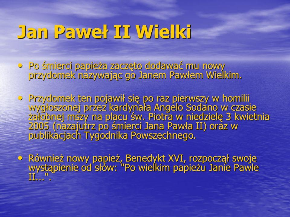 Jan Paweł II Wielki Po śmierci papieża zaczęto dodawać mu nowy przydomek nazywając go Janem Pawłem Wielkim. Po śmierci papieża zaczęto dodawać mu nowy