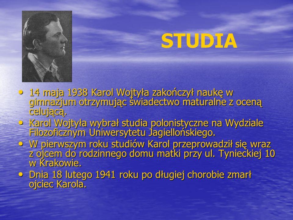 STUDIA 14 maja 1938 Karol Wojtyła zakończył naukę w gimnazjum otrzymując świadectwo maturalne z oceną celującą. 14 maja 1938 Karol Wojtyła zakończył n