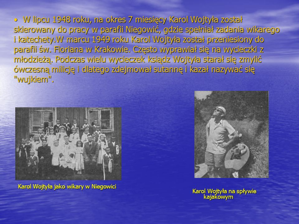 W lipcu 1948 roku, na okres 7 miesięcy Karol Wojtyła został skierowany do pracy w parafii Niegowić, gdzie spełniał zadania wikarego i katechety.W marc