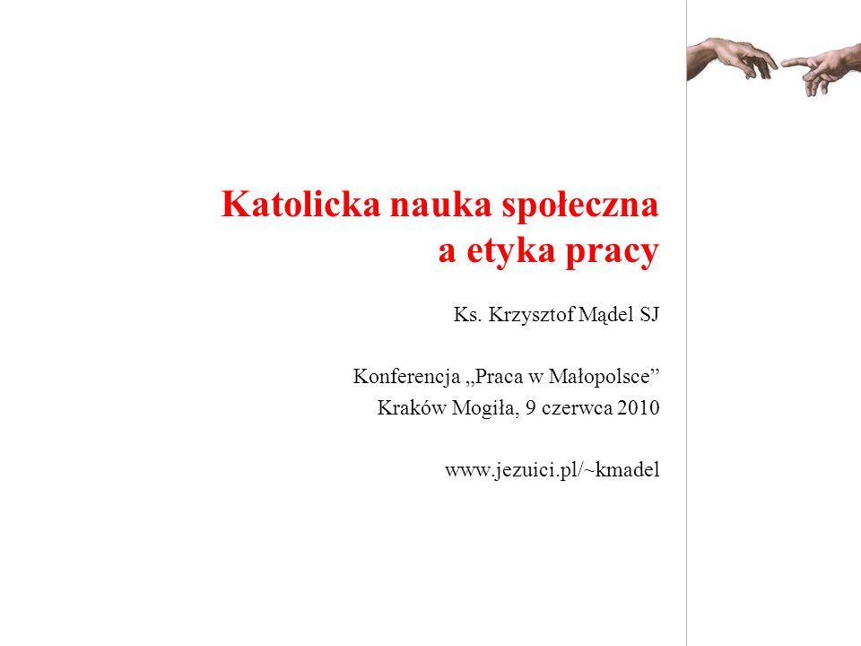 Ks. Krzysztof Mądel SJ Konferencja Praca w Małopolsce Kraków Mogiła, 9 czerwca 2010 www.jezuici.pl/~kmadel Katolicka nauka społeczna a etyka pracy